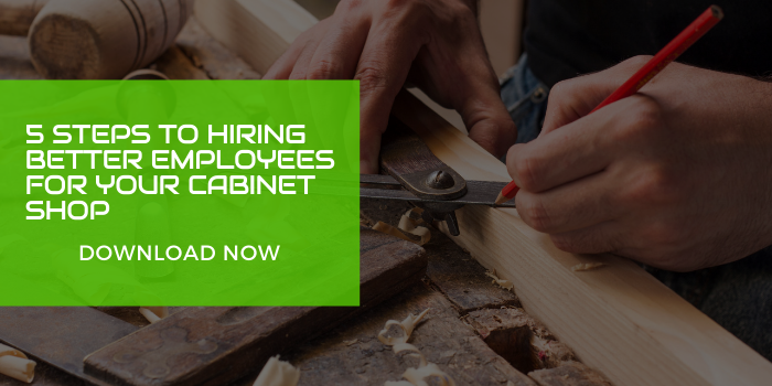 5 Steps to hiring better employees for your cabinet shop