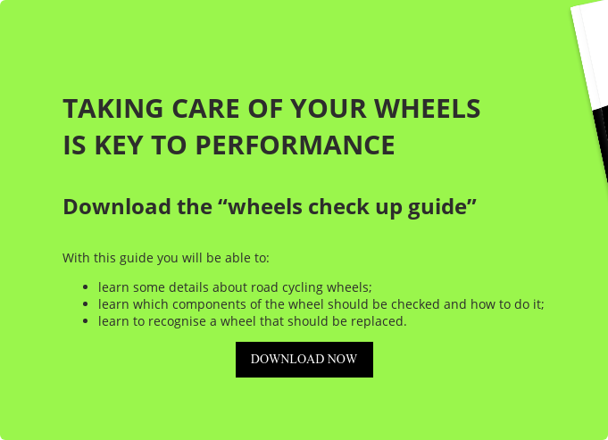 "TAKING CARE OF YOUR WHEELS IS KEY TO PERFORMANCE  Download the ""wheels check up guide""  With this guide you will be able to:   * learn some details about road cycling wheels;   * learn which components of the wheel should be checked and how to do it;   * learn to recognise a wheel that should be replaced. DOWNLOAD NOW"