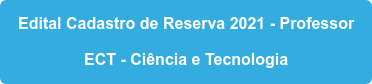 Edital Cadastro de Reserva 2021 - Professor ECT - Ciência e Tecnologia