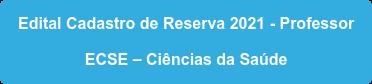 Edital Cadastro de Reserva 2021 - Professor  ECSE – Ciências da Saúde