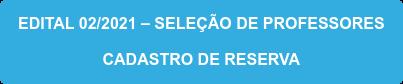 EDITAL 02/2021 – SELEÇÃO DE PROFESSORES CADASTRO DE RESERVA