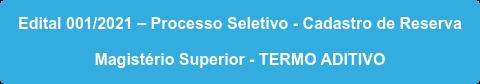 Edital 001/2021 – Processo Seletivo - Cadastro de Reserva  Magistério Superior - TERMO ADITIVO