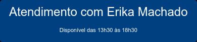 Atendimento com Erika Machado Disponível das 13h30 às 18h30