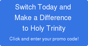 Switch Today and  Make a Difference  to Holy Trinity  Click and enter your promo code!