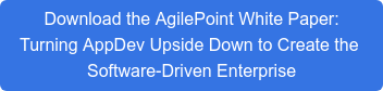Download the AgilePoint White Paper: Turning AppDev Upside Down to Create the  Software-Driven Enterprise