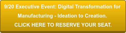 9/20 Executive Event: Digital Transformation for  Manufacturing -Ideation to Creation.  CLICK HERE TO RESERVE YOUR SEAT.
