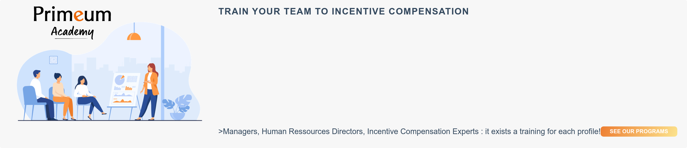TRAIN YOUR TEAM TO INCENTIVE COMPENSATION  >Managers, Human Ressources Directors, Incentive Compensation Experts : it  exists a training for each profile!  SEE OUR PROGRAMS