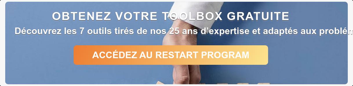 OBTENEZ VOTRE TOOLBOX GRATUITE Découvrez les 7 outils tirés de nos 25 ans  d'expertise et adaptés aux problématiques de sortie de la crise sanitaire   ACCÉDEZ AU RESTART PROGRAM
