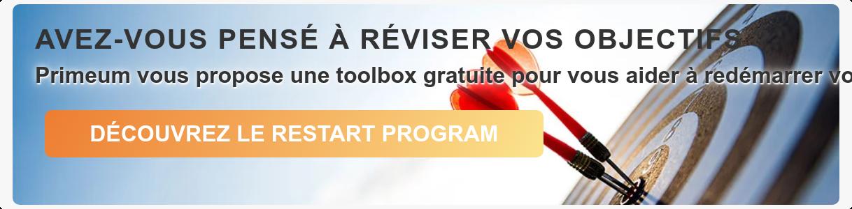 AVEZ-VOUS PENSÉ À RÉVISER VOS OBJECTIFS ? Primeum vous propose une toolbox  gratuite pour vous aider à redémarrer votre activité dans le bon sens   DÉCOUVREZ LE RESTART PROGRAM