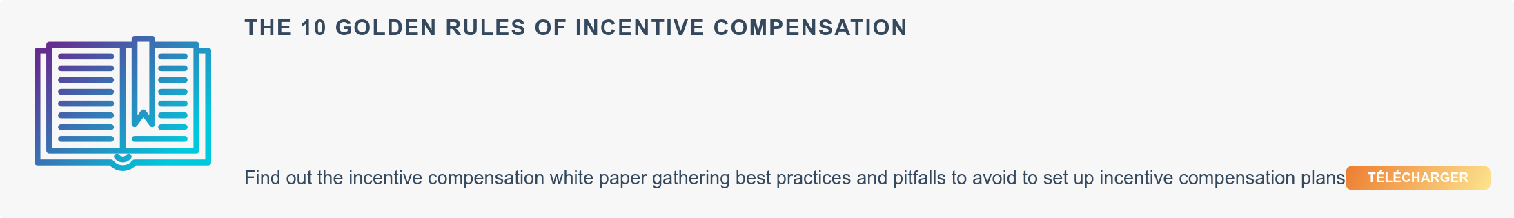 The 10 golden rules of incentive compensation Find out the incentive  compensation white paper gathering best practices and pitfalls to avoid to set  up incentive compensation plans  Download