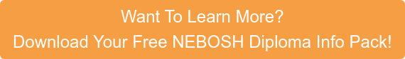 Want To Learn More? Download Your Free NEBOSH Diploma Info Pack!