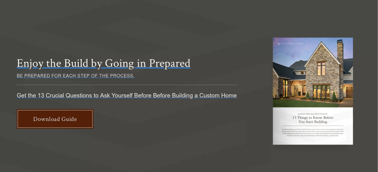 Enjoy the Build by Going in Prepared BE PREPARED FOR EACH STEP OF THE PROCESS.  Get the 13 Crucial Questions to Ask Yourself Before Before Building a Custom  Home Download Guide
