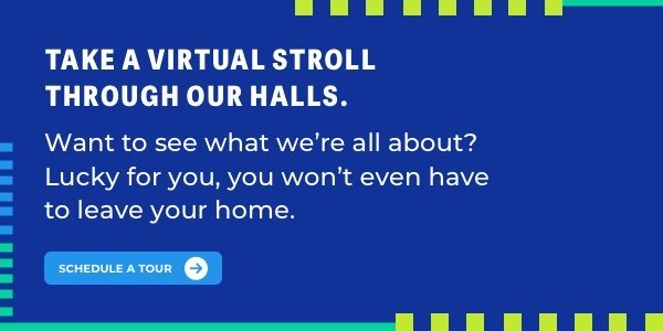 Take a stroll through our halls-from your own computer. Schedule a virtual tour >