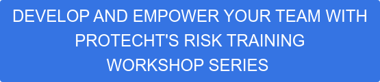 DEVELOP AND EMPOWER YOUR TEAM WITH  PROTECHT'S RISK TRAINING  WORKSHOP SERIES