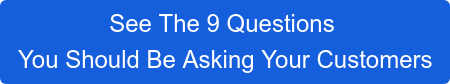 See The 9 Questions  You Should Be Asking Your Customers