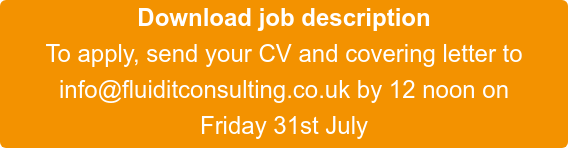 Download job description To apply, send your CV and covering letter to info@fluiditconsulting.co.uk by 12 noon on Friday 31st July