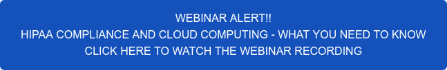 WEBINAR ALERT!! HIPAA COMPLIANCE AND CLOUD COMPUTING - WHAT YOU NEED TO KNOW CLICK HERE TO WATCH THE WEBINAR RECORDING
