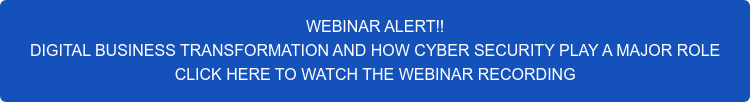 WEBINAR ALERT!! DIGITAL BUSINESS TRANSFORMATION AND HOW CYBER SECURITY PLAY A MAJOR ROLE CLICK HERE TO WATCH THE WEBINAR RECORDING