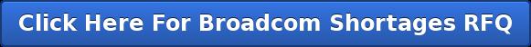 Click Here For Broadcom Shortages RFQ