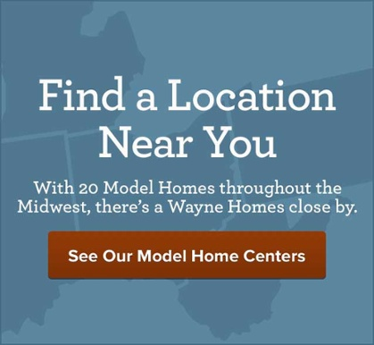 Find a Location near you. With 20 model homes throughout the midwest, there's a Wayne Homes close by.