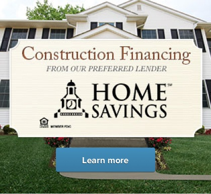 Construction financing from our preferred lender, Home Savings