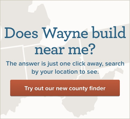 Does Wayne build near me? The answer is just one click away, search by your location to see. Try out our new county finder.