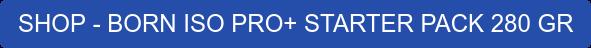 SHOP - BORN ISO PRO+ STARTER PACK 280 GR