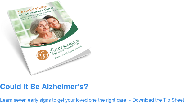 Could It Be Alzheimer's? Learn seven early signs to get your loved one the right care.» Download the  Tip Sheet