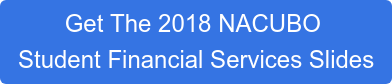 Get The 2018 NACUBO  Student Financial Services Slides