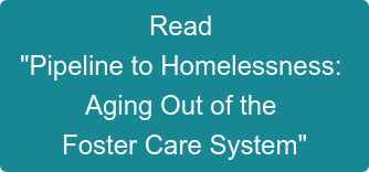 "Read   ""Pipeline to Homelessness:  Aging Out of the  Foster Care System"""