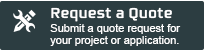 Request a Quote - Submit a quote request for your project or application