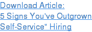 "Download Article:  5 Signs You've Outgrown  Self-Service"" Hiring"