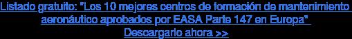 """Listado gratuito: """"Los 10 mejores centros de formación de mantenimiento  aeronáutico aprobados por EASA Parte 147 en Europa""""  Descargarlo ahora >>"""