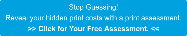Stop guessing! Reveal your hidden print costs with a print assessment. Click here for your free assessment.