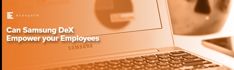 Can Samsung DeX Empower your Employees