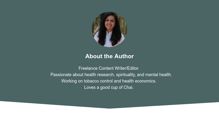 About the Author  Freelance Content Writer/Editor.  Passionate about health research, spirituality, and mental health.  Working on tobacco control and health economics.  Loves a good cup of Chai.