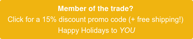 Member of the trade?  Click for a 15% discount promo code (+ free shipping!)  Happy Holidays to YOU