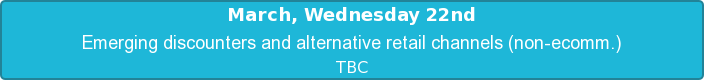 March, Wednesday 22nd  Emerging discounters and alternative retail channels (non-ecomm.)   TBC