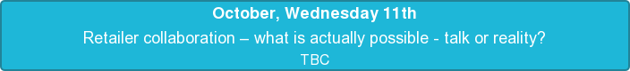 October, Wednesday 11th  Retailer collaboration – what is actually possible - talk or reality?   TBC