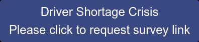 Driver Shortage Crisis Please click to request survey link