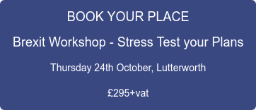 BOOK YOUR PLACE Brexit Workshop - Stress Test your Plans Thursday 24th October, Lutterworth £295+vat