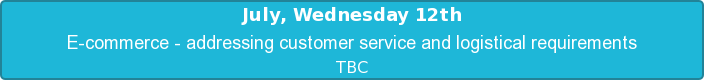July, Wednesday 12th  E-commerce - addressing customer service and logistical requirements   TBC
