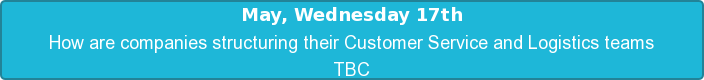 May, Wednesday 17th  How are companies structuring their Customer Service and Logistics teams TBC