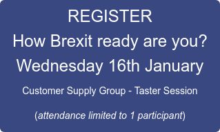 REGISTER How Brexit ready are you? Wednesday 16th January Customer Supply Group - Taster Session  (attendance limited to 1 participant)