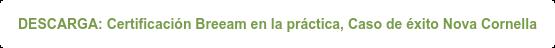 DESCARGA: Certificación Breeam en la práctica, Proyecto Nova Cornellá.