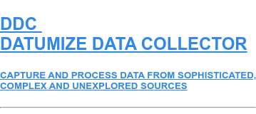 DDC DATUMIZE DATA COLLECTOR  CAPTURE AND PROCESS DATA FROM SOPHISTICATED, COMPLEX AND UNEXPLORED SOURCES