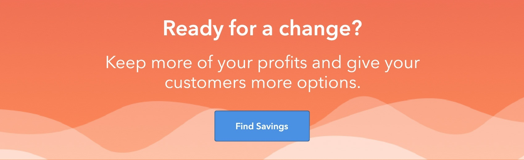Ready for a change? Keep more of your profits and give your customers more options. Find savings.
