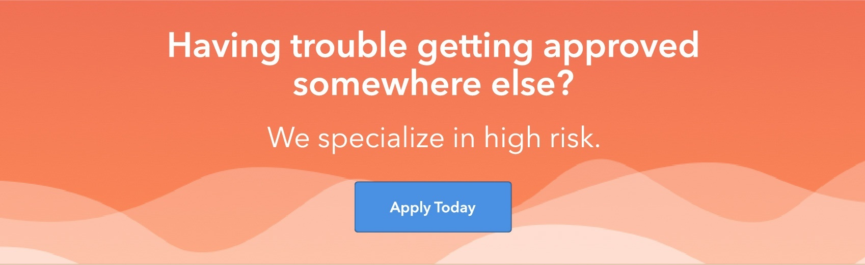 Having trouble getting approved somewhere else? We specialize in high risk. Apply today.