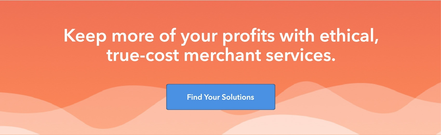 Keep more of your profits with ethical, true-cost merchant services.  Find your solutions.