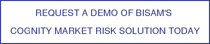 REQUEST A DEMO OF BISAM'S  COGNITY MARKET RISK SOLUTION TODAY